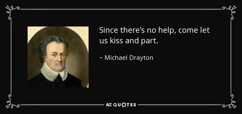 Since there's no help, come let us kiss and part. - Michael Drayton