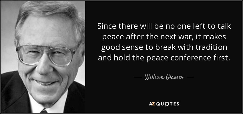 Since there will be no one left to talk peace after the next war, it makes good sense to break with tradition and hold the peace conference first. - William Glasser