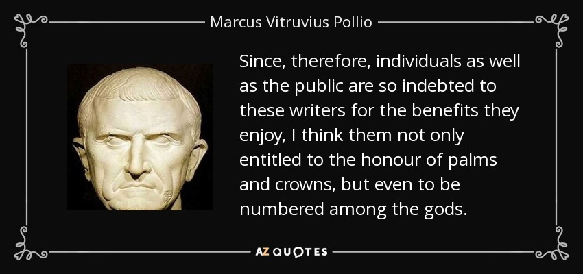 Since, therefore, individuals as well as the public are so indebted to these writers for the benefits they enjoy, I think them not only entitled to the honour of palms and crowns, but even to be numbered among the gods. - Marcus Vitruvius Pollio