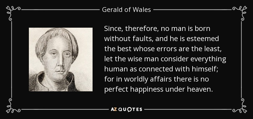 Since, therefore, no man is born without faults, and he is esteemed the best whose errors are the least, let the wise man consider everything human as connected with himself; for in worldly affairs there is no perfect happiness under heaven. - Gerald of Wales