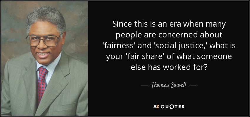 Since this is an era when many people are concerned about 'fairness' and 'social justice,' what is your 'fair share' of what someone else has worked for? - Thomas Sowell