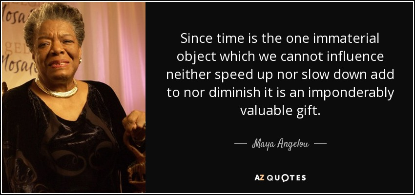 Since time is the one immaterial object which we cannot influence neither speed up nor slow down add to nor diminish it is an imponderably valuable gift. - Maya Angelou