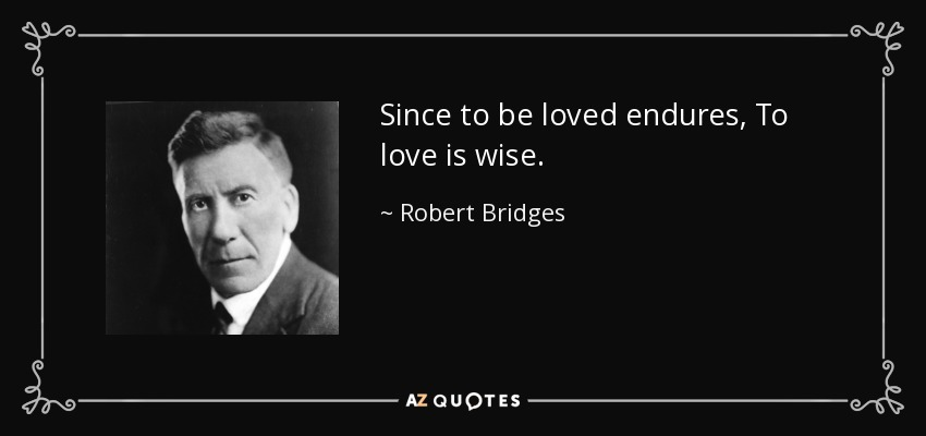 Since to be loved endures, To love is wise. - Robert Bridges