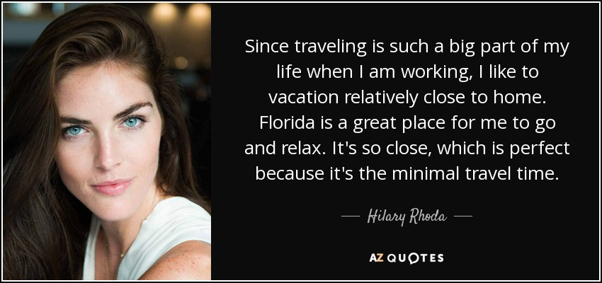 Since traveling is such a big part of my life when I am working, I like to vacation relatively close to home. Florida is a great place for me to go and relax. It's so close, which is perfect because it's the minimal travel time. - Hilary Rhoda