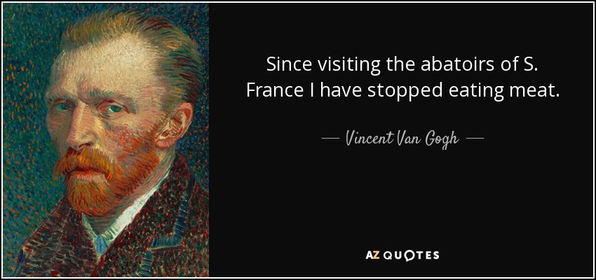 Since visiting the abatoirs of S. France I have stopped eating meat. - Vincent Van Gogh