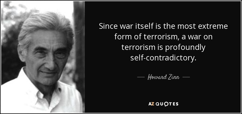 Since war itself is the most extreme form of terrorism, a war on terrorism is profoundly self-contradictory. - Howard Zinn