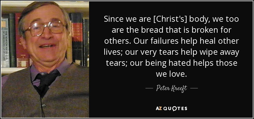 Since we are [Christ's] body, we too are the bread that is broken for others. Our failures help heal other lives; our very tears help wipe away tears; our being hated helps those we love. - Peter Kreeft