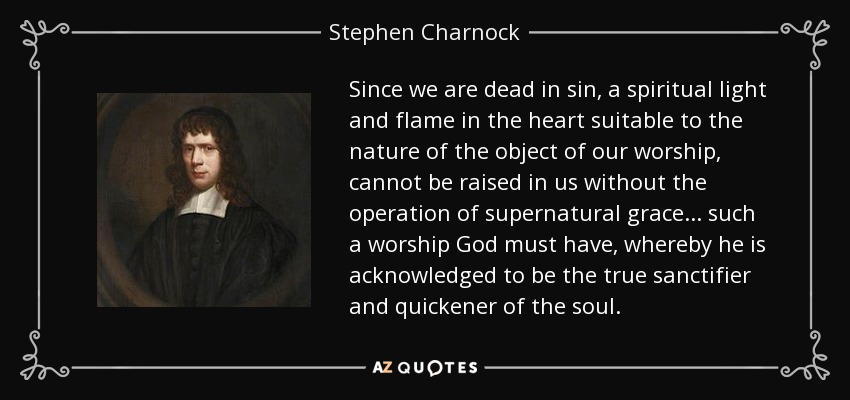 Since we are dead in sin, a spiritual light and flame in the heart suitable to the nature of the object of our worship, cannot be raised in us without the operation of supernatural grace... such a worship God must have, whereby he is acknowledged to be the true sanctifier and quickener of the soul. - Stephen Charnock