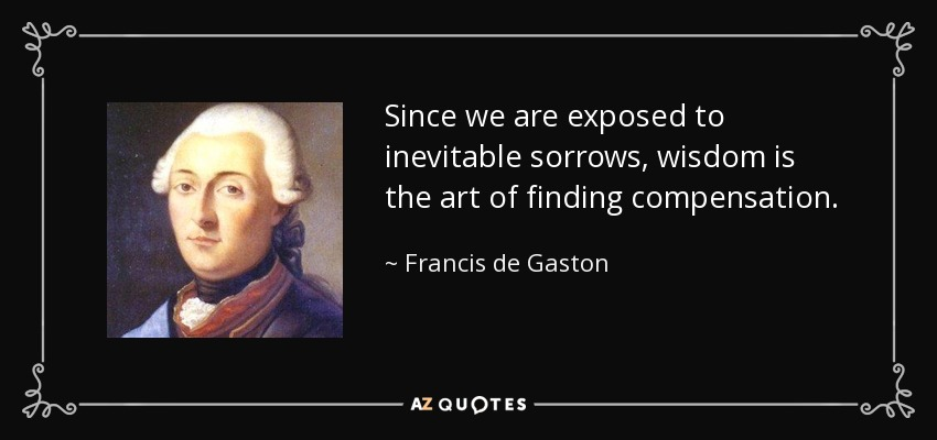 Since we are exposed to inevitable sorrows, wisdom is the art of finding compensation. - Francis de Gaston, Chevalier de Levis