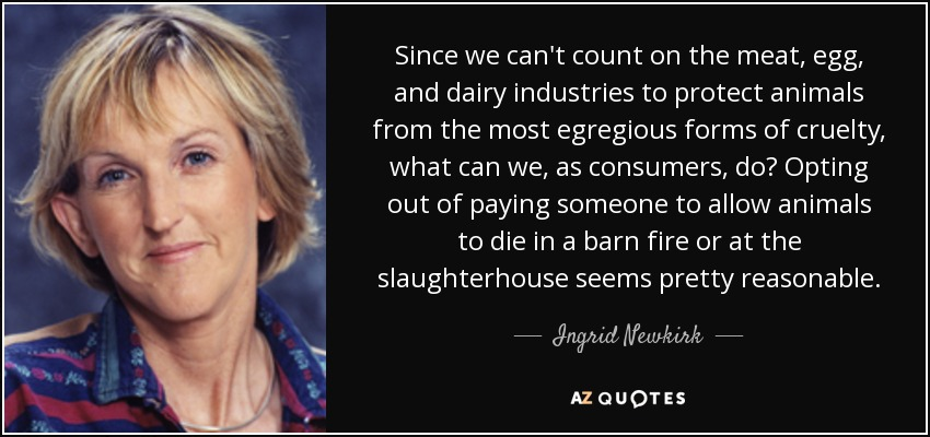 Since we can't count on the meat, egg, and dairy industries to protect animals from the most egregious forms of cruelty, what can we, as consumers, do? Opting out of paying someone to allow animals to die in a barn fire or at the slaughterhouse seems pretty reasonable. - Ingrid Newkirk