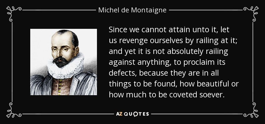 Since we cannot attain unto it, let us revenge ourselves by railing at it; and yet it is not absolutely railing against anything, to proclaim its defects, because they are in all things to be found, how beautiful or how much to be coveted soever. - Michel de Montaigne