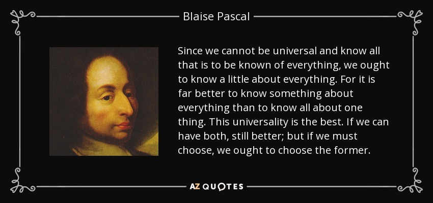 Since we cannot be universal and know all that is to be known of everything, we ought to know a little about everything. For it is far better to know something about everything than to know all about one thing. This universality is the best. If we can have both, still better; but if we must choose, we ought to choose the former. - Blaise Pascal