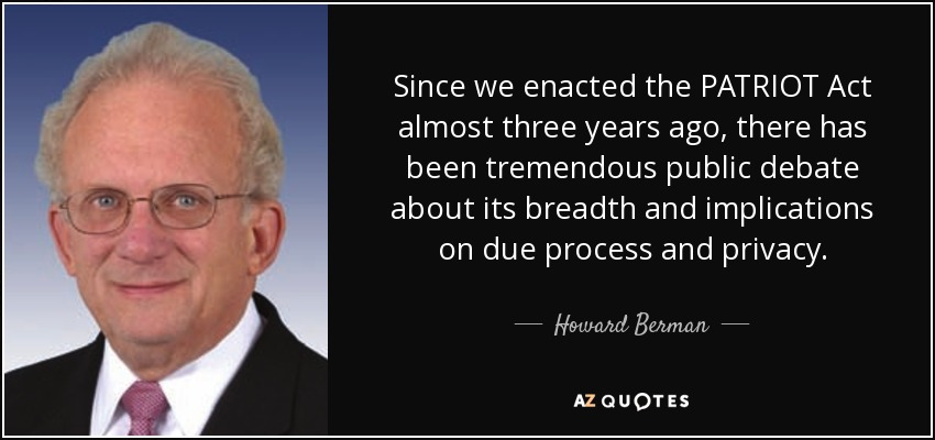 Since we enacted the PATRIOT Act almost three years ago, there has been tremendous public debate about its breadth and implications on due process and privacy. - Howard Berman