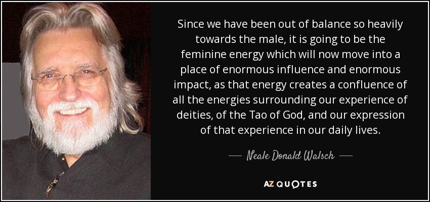 Since we have been out of balance so heavily towards the male, it is going to be the feminine energy which will now move into a place of enormous influence and enormous impact, as that energy creates a confluence of all the energies surrounding our experience of deities, of the Tao of God, and our expression of that experience in our daily lives. - Neale Donald Walsch
