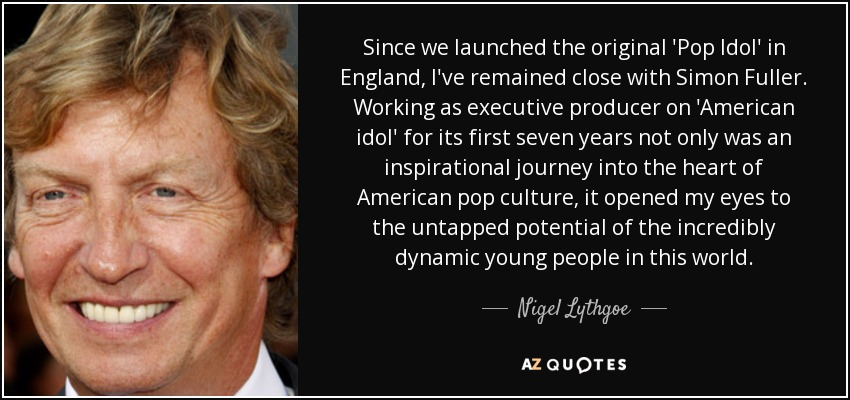 Since we launched the original 'Pop Idol' in England, I've remained close with Simon Fuller. Working as executive producer on 'American idol' for its first seven years not only was an inspirational journey into the heart of American pop culture, it opened my eyes to the untapped potential of the incredibly dynamic young people in this world. - Nigel Lythgoe