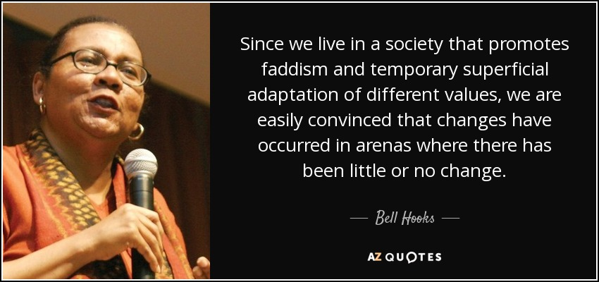 Since we live in a society that promotes faddism and temporary superficial adaptation of different values, we are easily convinced that changes have occurred in arenas where there has been little or no change. - Bell Hooks