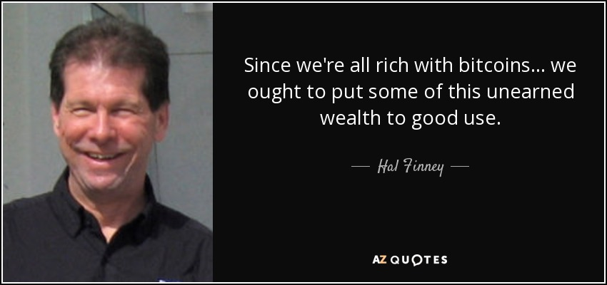 Since we're all rich with bitcoins ... we ought to put some of this unearned wealth to good use. - Hal Finney