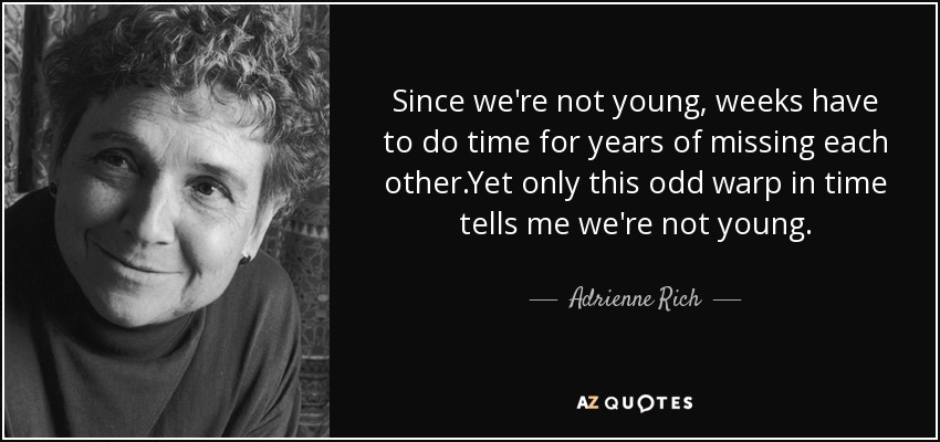 Since we're not young, weeks have to do time for years of missing each other.Yet only this odd warp in time tells me we're not young. - Adrienne Rich