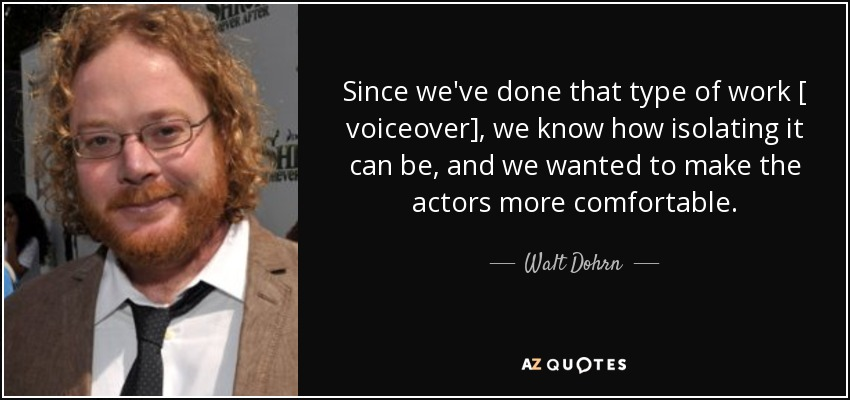 Since we've done that type of work [ voiceover], we know how isolating it can be, and we wanted to make the actors more comfortable. - Walt Dohrn