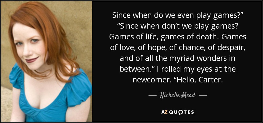 """Since when do we even play games?"""" """"Since when don't we play games? Games of life, games of death. Games of love, of hope, of chance, of despair, and of all the myriad wonders in between."""" I rolled my eyes at the newcomer. """"Hello, Carter. - Richelle Mead"""