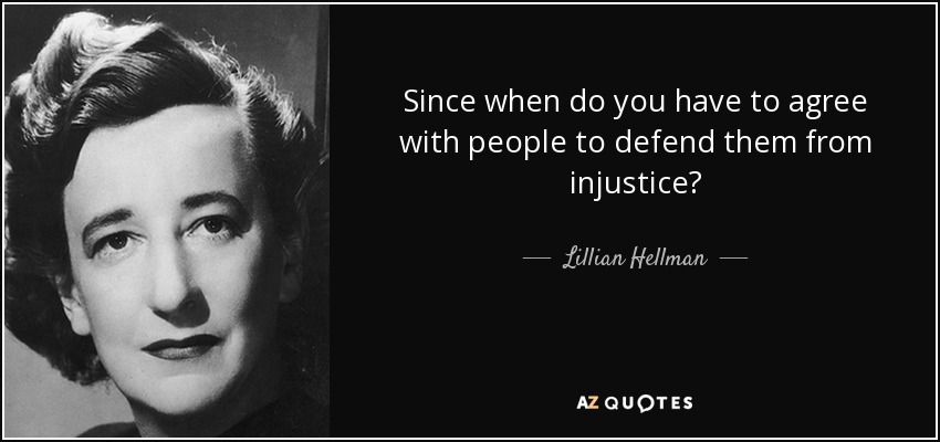 Since when do you have to agree with people to defend them from injustice? - Lillian Hellman