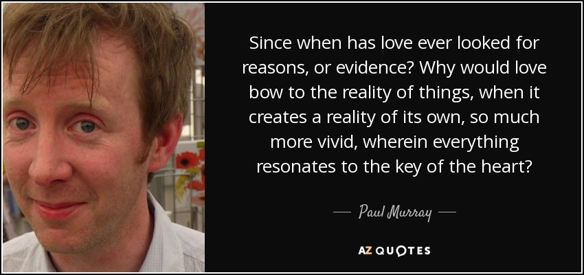 Since when has love ever looked for reasons, or evidence? Why would love bow to the reality of things, when it creates a reality of its own, so much more vivid, wherein everything resonates to the key of the heart? - Paul Murray