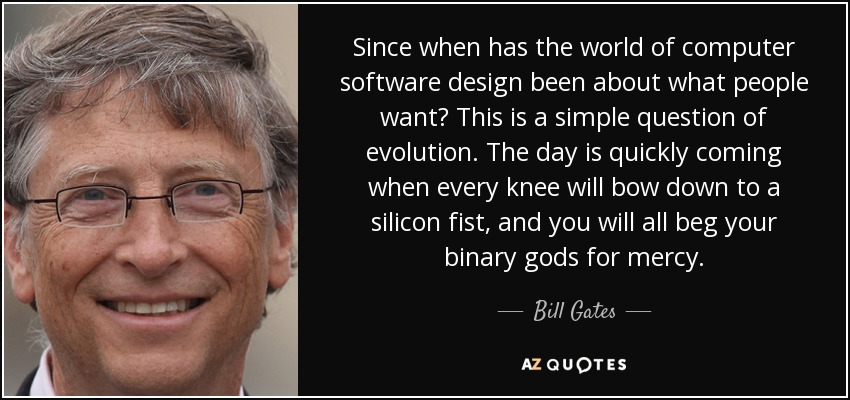 Since when has the world of computer software design been about what people want? This is a simple question of evolution. The day is quickly coming when every knee will bow down to a silicon fist, and you will all beg your binary gods for mercy. - Bill Gates