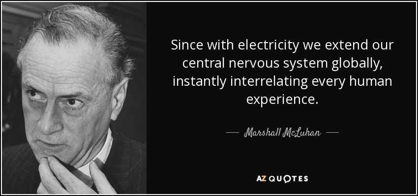 Since with electricity we extend our central nervous system globally, instantly interrelating every human experience. - Marshall McLuhan
