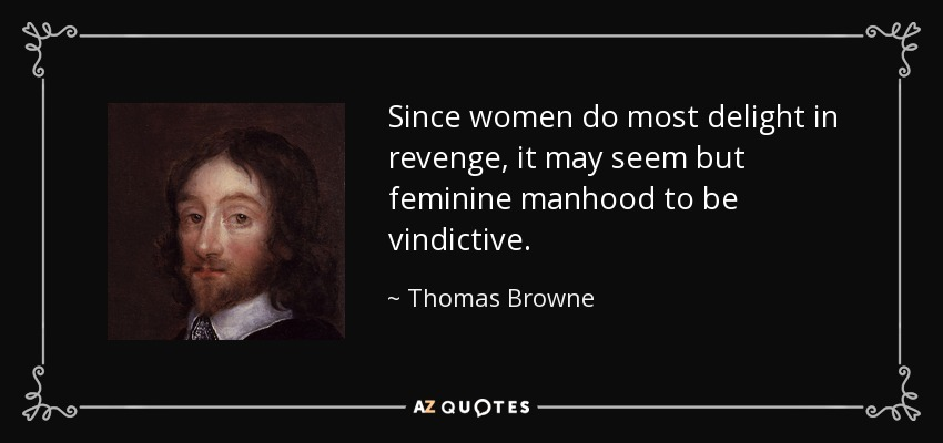 Since women do most delight in revenge, it may seem but feminine manhood to be vindictive. - Thomas Browne
