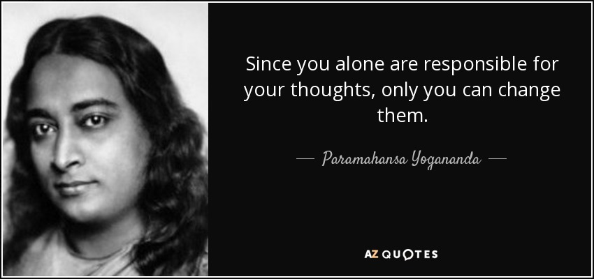 Since you alone are responsible for your thoughts, only you can change them. - Paramahansa Yogananda