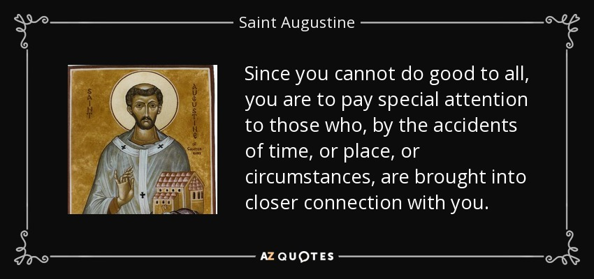 Since you cannot do good to all, you are to pay special attention to those who, by the accidents of time, or place, or circumstances, are brought into closer connection with you. - Saint Augustine