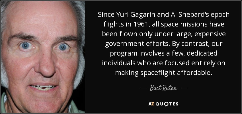 Since Yuri Gagarin and Al Shepard's epoch flights in 1961, all space missions have been flown only under large, expensive government efforts. By contrast, our program involves a few, dedicated individuals who are focused entirely on making spaceflight affordable. - Burt Rutan