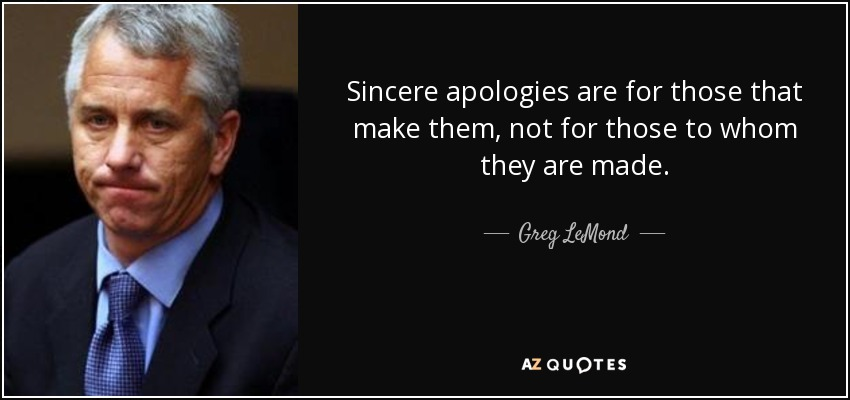 Sincere apologies are for those that make them, not for those to whom they are made. - Greg LeMond
