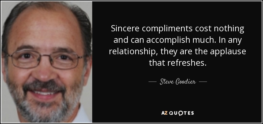 Sincere compliments cost nothing and can accomplish much. In any relationship, they are the applause that refreshes. - Steve Goodier
