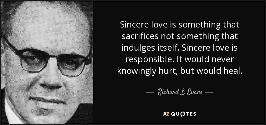 Sincere love is something that sacrifices not something that indulges itself. Sincere love is responsible. It would never knowingly hurt, but would heal. - Richard L. Evans