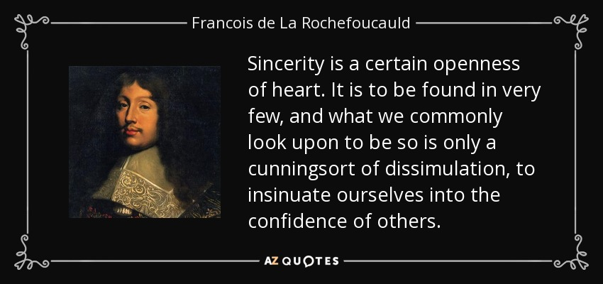 Sincerity is a certain openness of heart. It is to be found in very few, and what we commonly look upon to be so is only a cunningsort of dissimulation, to insinuate ourselves into the confidence of others. - Francois de La Rochefoucauld