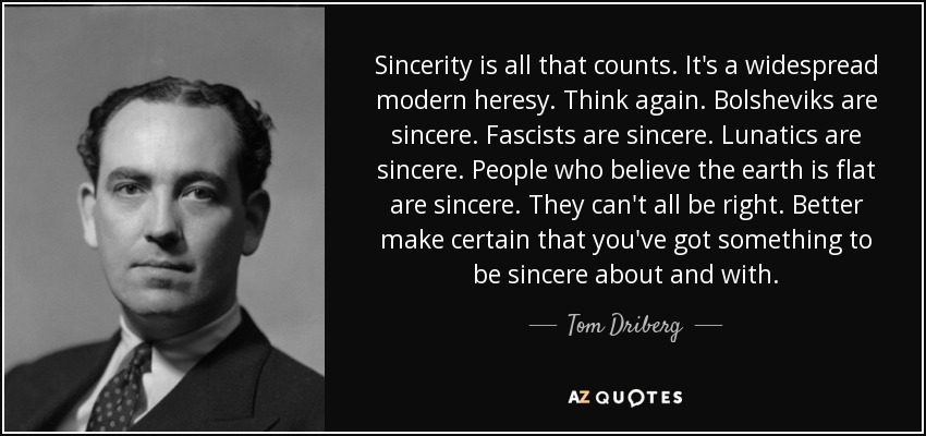 Sincerity is all that counts. It's a widespread modern heresy. Think again. Bolsheviks are sincere. Fascists are sincere. Lunatics are sincere. People who believe the earth is flat are sincere. They can't all be right. Better make certain that you've got something to be sincere about and with. - Tom Driberg