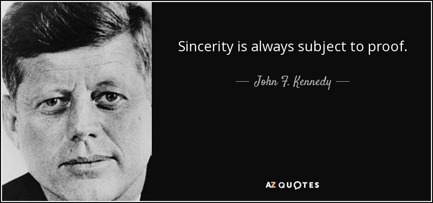 Sincerity is always subject to proof. - John F. Kennedy