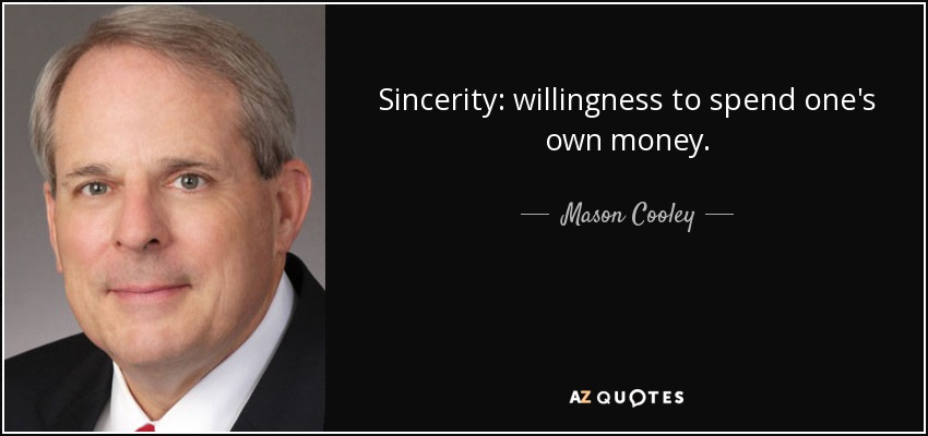 Sincerity: willingness to spend one's own money. - Mason Cooley