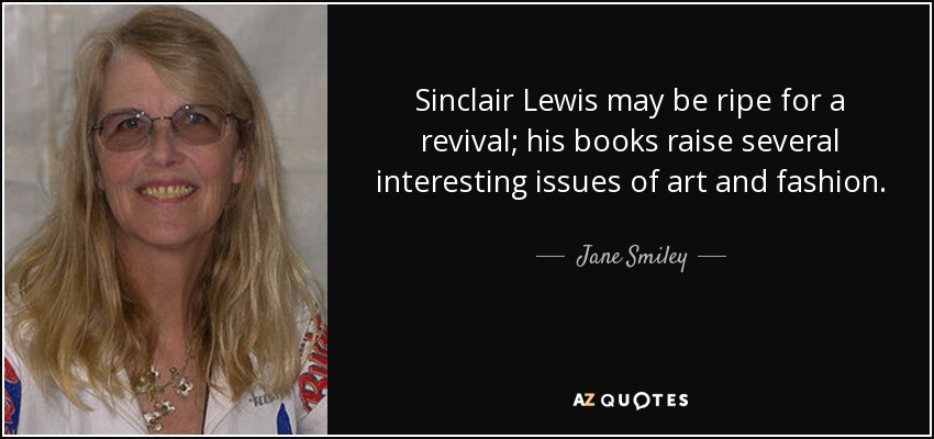 Sinclair Lewis may be ripe for a revival; his books raise several interesting issues of art and fashion. - Jane Smiley