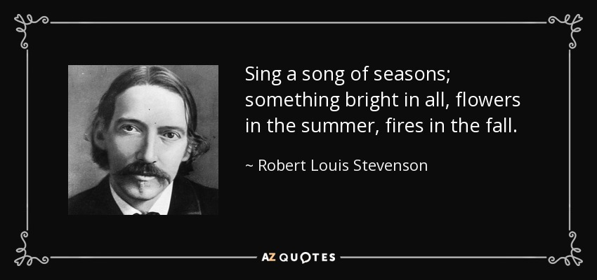 Sing a song of seasons; something bright in all, flowers in the summer, fires in the fall. - Robert Louis Stevenson