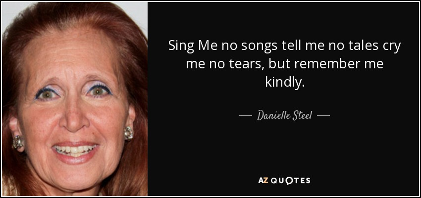 Sing Me no songs tell me no tales cry me no tears, but remember me kindly. - Danielle Steel