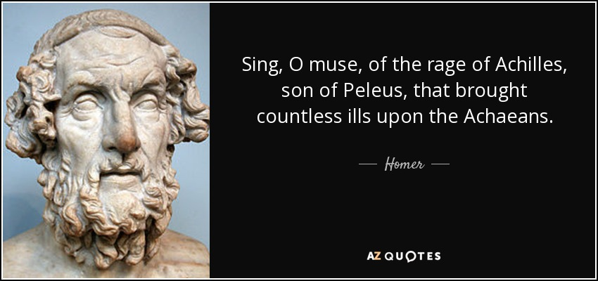 Sing, O muse, of the rage of Achilles, son of Peleus, that brought countless ills upon the Achaeans. - Homer