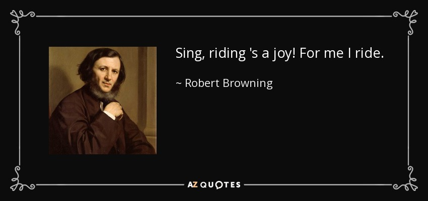 Robert Browning Quote Sing Riding S A Joy For Me I Ride