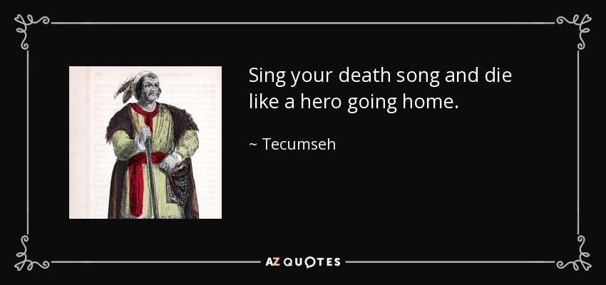 Sing your death song and die like a hero going home. - Tecumseh