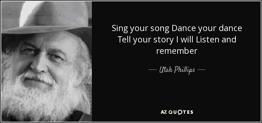 Sing your song Dance your dance Tell your story I will Listen and remember - Utah Phillips