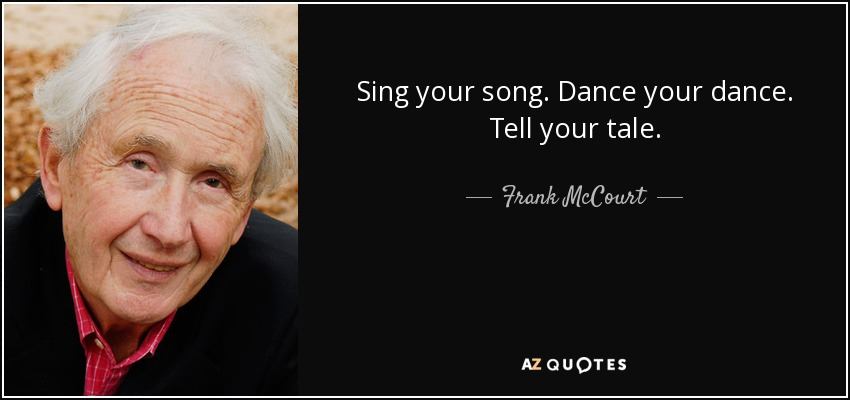 Sing your song. Dance your dance. Tell your tale. - Frank McCourt