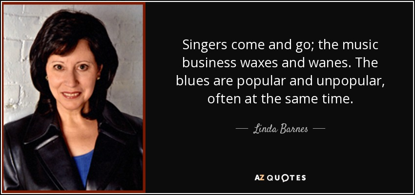 Singers come and go; the music business waxes and wanes. The blues are popular and unpopular, often at the same time. - Linda Barnes