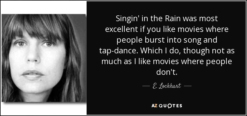 Singin' in the Rain was most excellent if you like movies where people burst into song and tap-dance. Which I do, though not as much as I like movies where people don't. - E. Lockhart