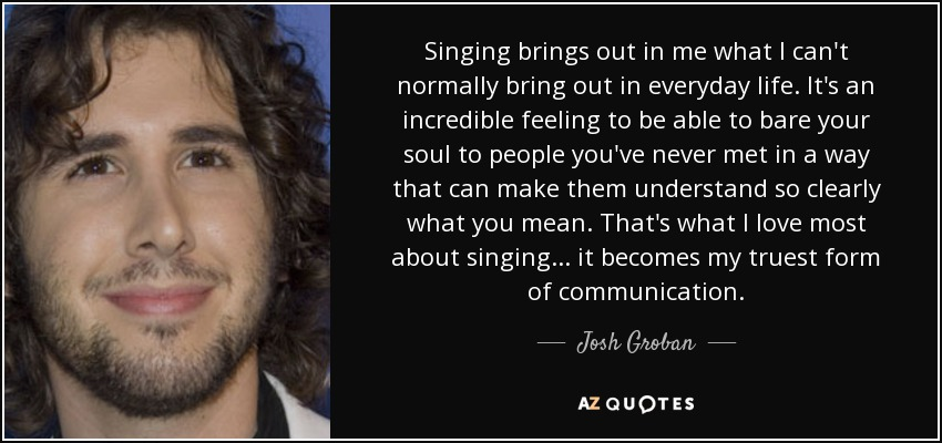 Singing brings out in me what I can't normally bring out in everyday life. It's an incredible feeling to be able to bare your soul to people you've never met in a way that can make them understand so clearly what you mean. That's what I love most about singing ... it becomes my truest form of communication. - Josh Groban